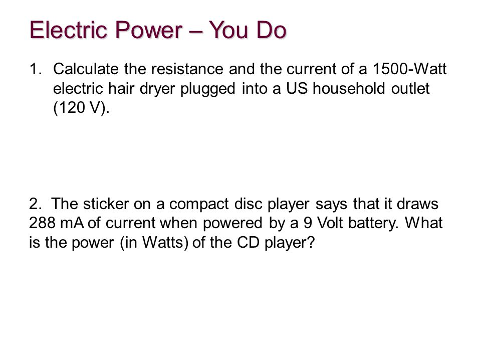 Electric Power – You Do Calculate the resistance and the current of a 1500-Watt electric hair dryer plugged into a US household outlet (120 V).