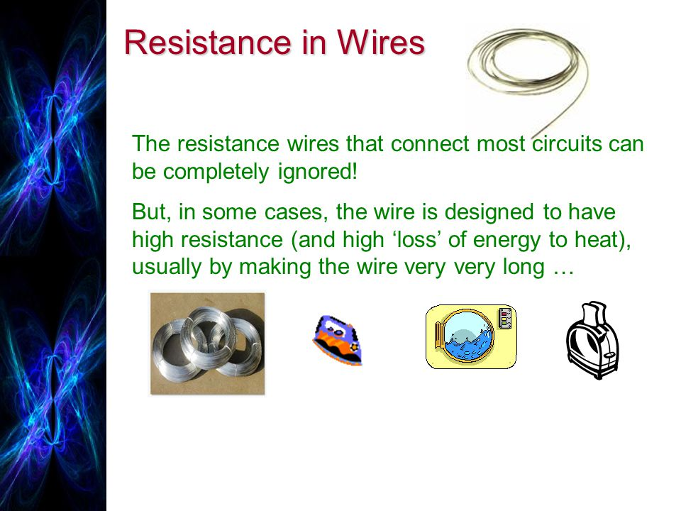 Resistance in Wires The resistance wires that connect most circuits can be completely ignored!