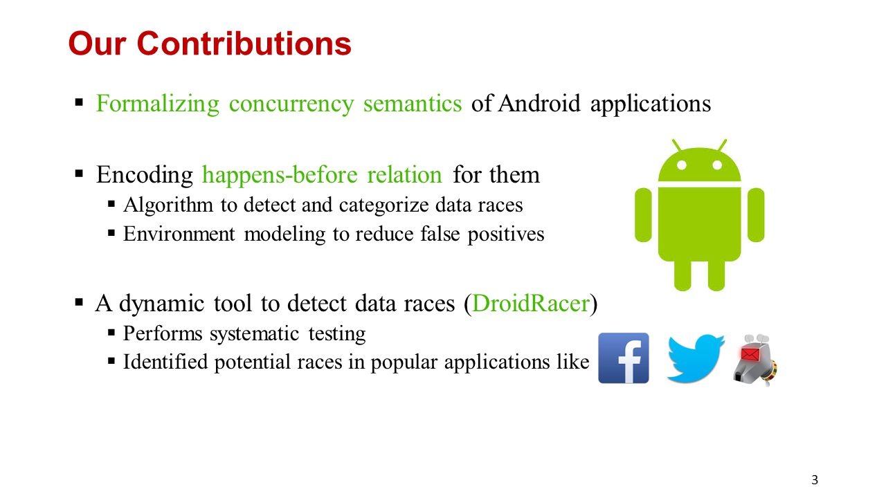 Our Contributions Formalizing concurrency semantics of Android applications. Encoding happens-before relation for them.