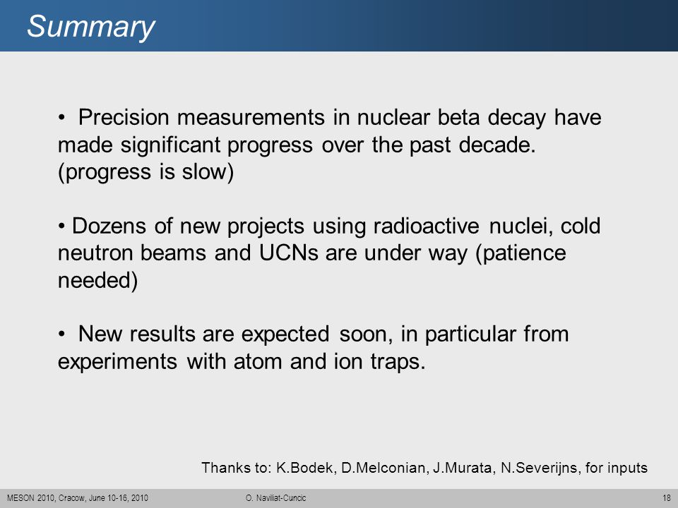 Summary Precision measurements in nuclear beta decay have made significant progress over the past decade. (progress is slow)