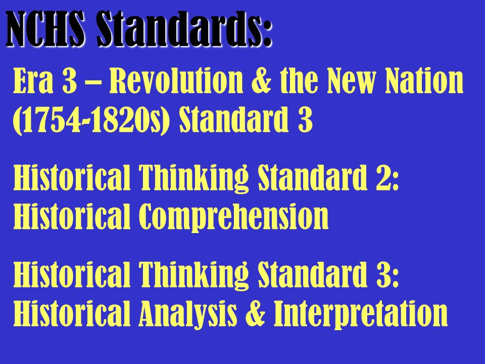 NCHS Standards: Era 3 – Revolution & the New Nation (1754-1820s) Standard 3. Historical Thinking Standard 2: Historical Comprehension.