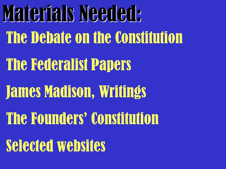 Materials Needed: The Debate on the Constitution The Federalist Papers