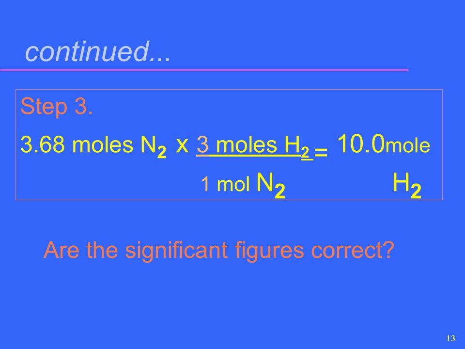 continued... Step 3. 3.68 moles N2 x 3 moles H2 = 10.0mole