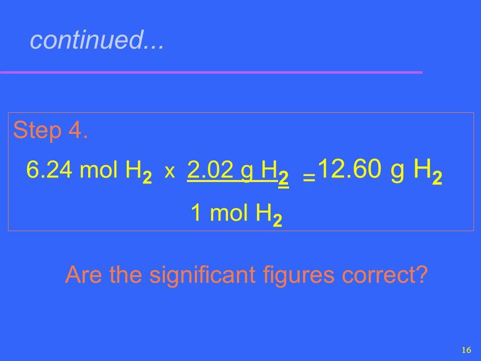 1 mol H2 continued... Step 4. 6.24 mol H2 x 2.02 g H2 =12.60 g H2