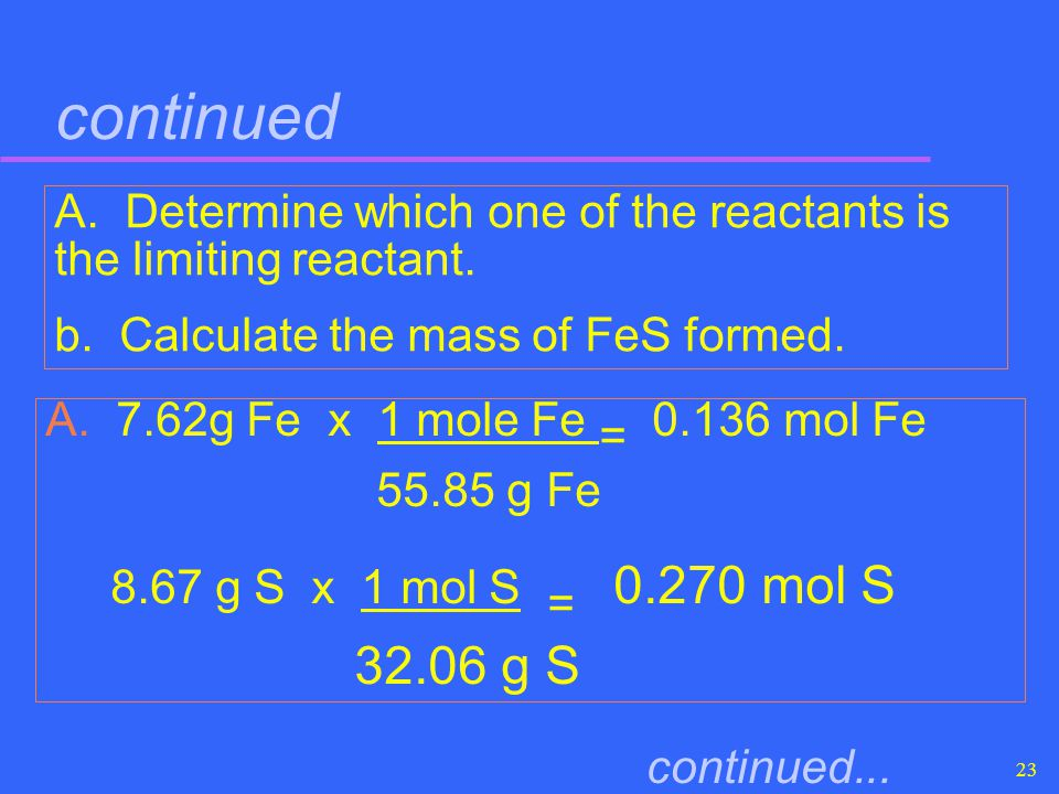 continued A. Determine which one of the reactants is the limiting reactant. b. Calculate the mass of FeS formed.