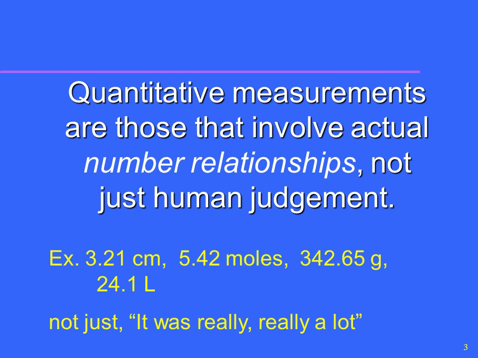 Quantitative measurements are those that involve actual number relationships, not just human judgement.