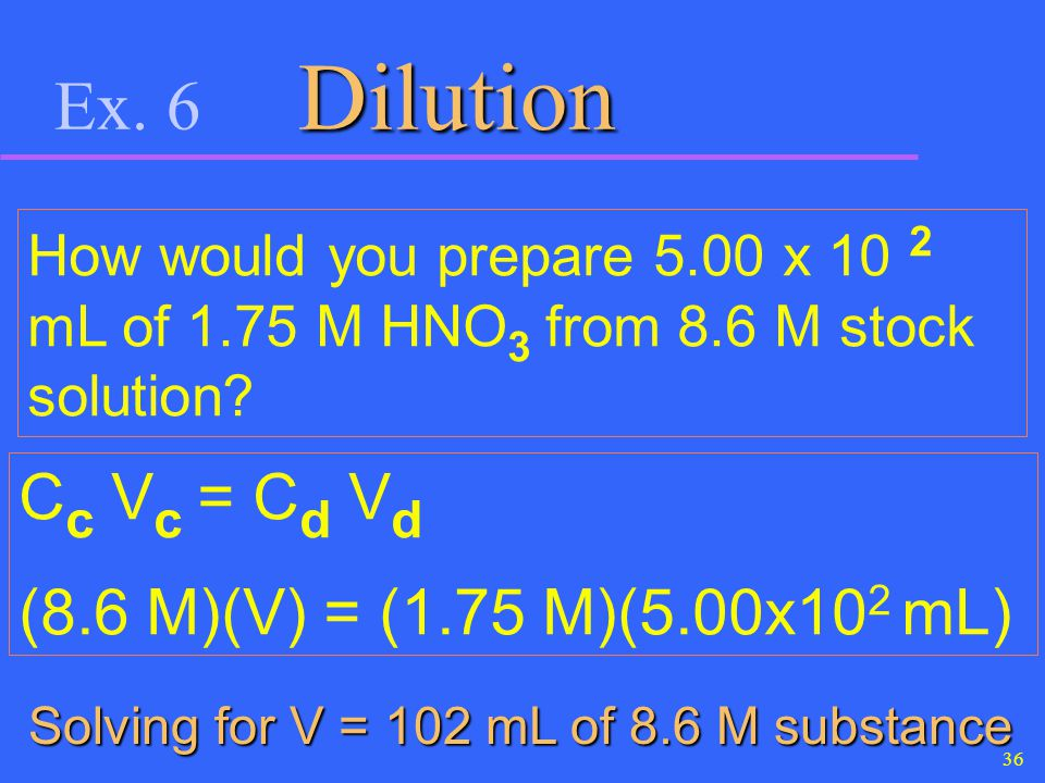 Ex. 6 Dilution Cc Vc = Cd Vd (8.6 M)(V) = (1.75 M)(5.00x102 mL)