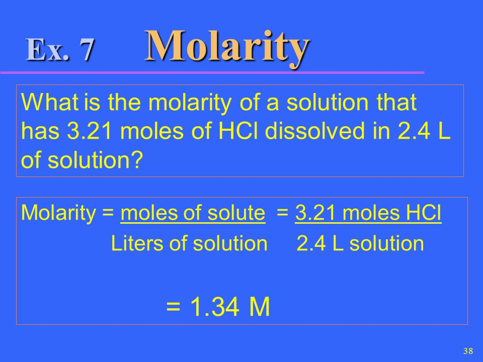 Ex. 7 Molarity What is the molarity of a solution that has 3.21 moles of HCl dissolved in 2.4 L of solution