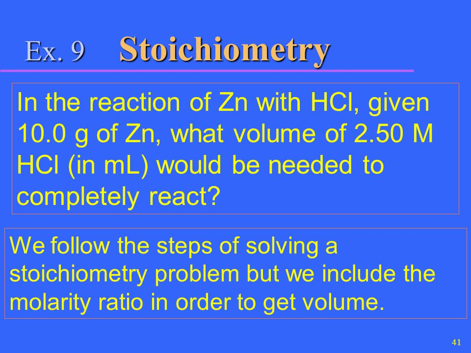 Ex. 9 Stoichiometry In the reaction of Zn with HCl, given 10.0 g of Zn, what volume of 2.50 M HCl (in mL) would be needed to completely react