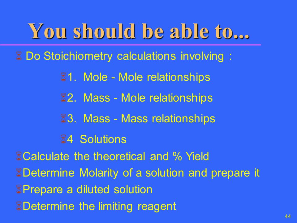 You should be able to... Do Stoichiometry calculations involving :