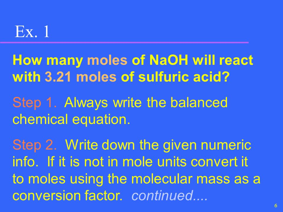 Ex. 1 How many moles of NaOH will react with 3.21 moles of sulfuric acid Step 1. Always write the balanced chemical equation.