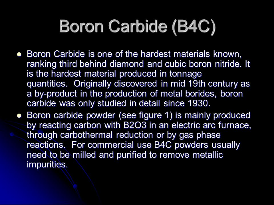 Boron Carbide (B4C) Boron Carbide is one of the hardest materials known,  ranking third behind diamond and cubic boron nitride  It is the hardest  material