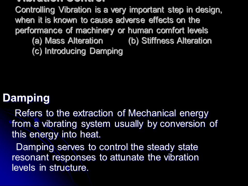 Vibration Control Controlling Vibration is a very important step in design, when it is known to cause adverse effects on the performance of machinery or human comfort levels (a) Mass Alteration (b) Stiffness Alteration (c) Introducing Damping