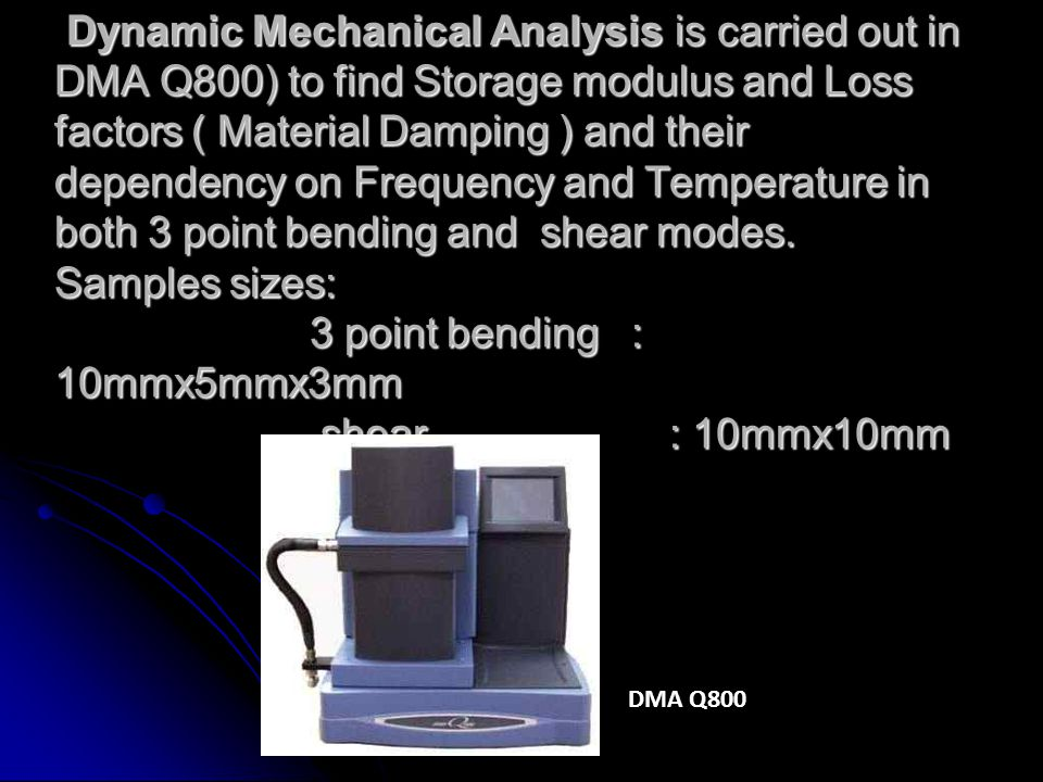 Dynamic Mechanical Analysis is carried out in DMA Q800) to find Storage modulus and Loss factors ( Material Damping ) and their dependency on Frequency and Temperature in both 3 point bending and shear modes. Samples sizes: 3 point bending : 10mmx5mmx3mm shear : 10mmx10mm