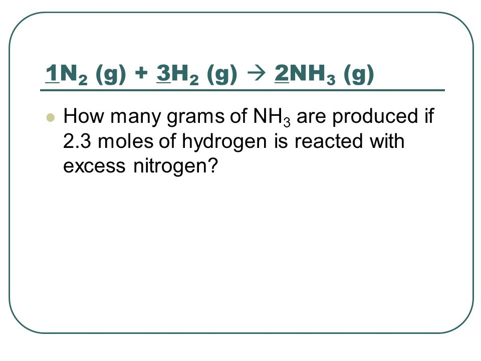 1N2 (g) + 3H2 (g)  2NH3 (g) How many grams of NH3 are produced if 2.3 moles of hydrogen is reacted with excess nitrogen