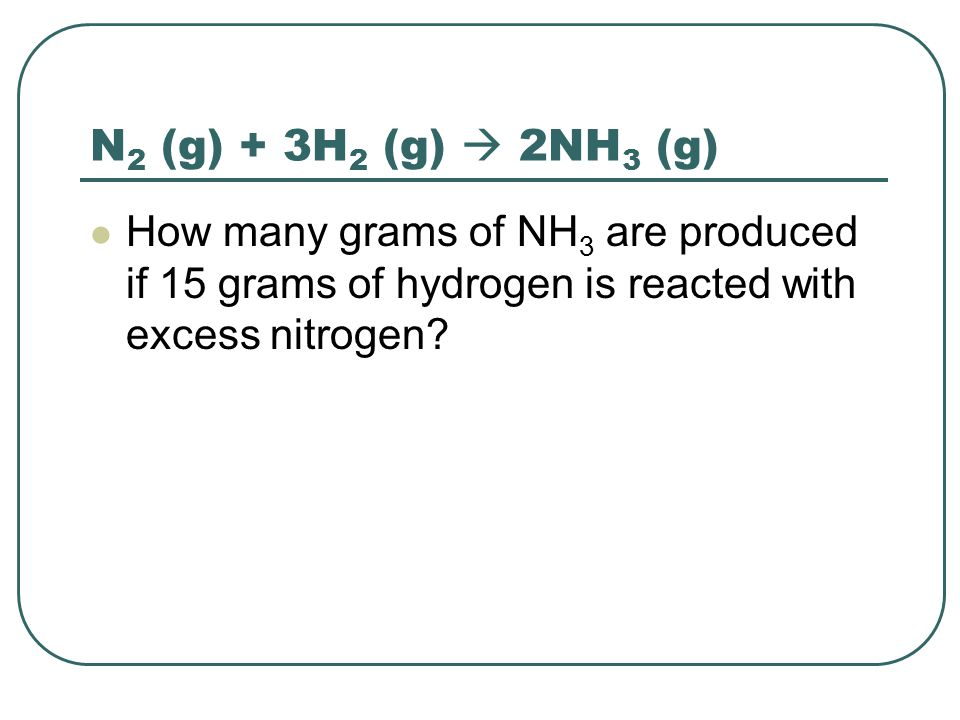 N2 (g) + 3H2 (g)  2NH3 (g) How many grams of NH3 are produced if 15 grams of hydrogen is reacted with excess nitrogen
