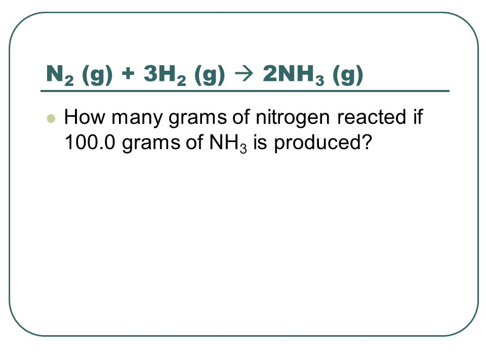 N2 (g) + 3H2 (g)  2NH3 (g) How many grams of nitrogen reacted if 100.0 grams of NH3 is produced