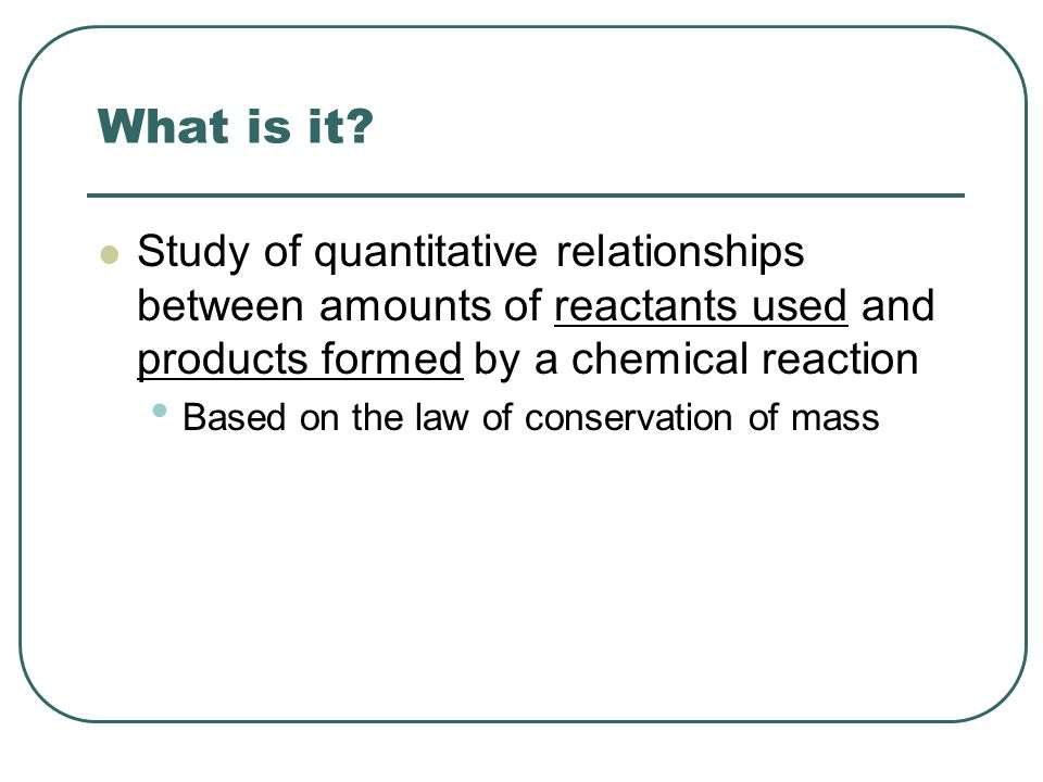 What is it Study of quantitative relationships between amounts of reactants used and products formed by a chemical reaction.