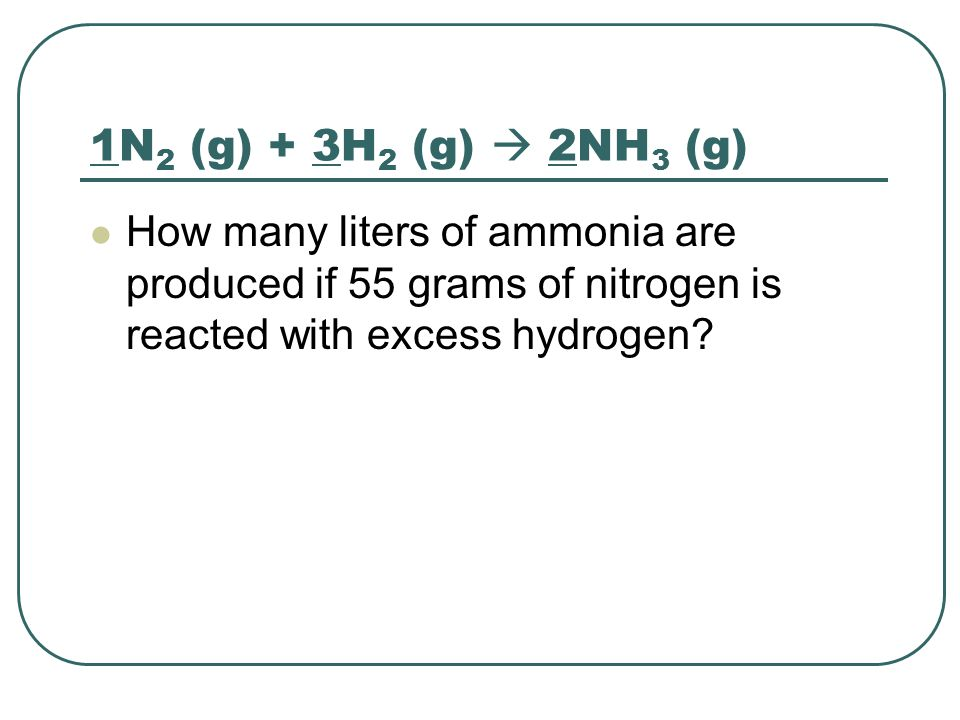 1N2 (g) + 3H2 (g)  2NH3 (g) How many liters of ammonia are produced if 55 grams of nitrogen is reacted with excess hydrogen