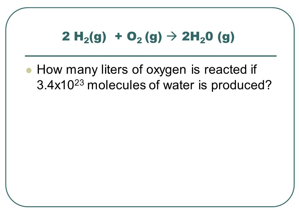2 H2(g) + O2 (g)  2H20 (g) How many liters of oxygen is reacted if 3.4x1023 molecules of water is produced
