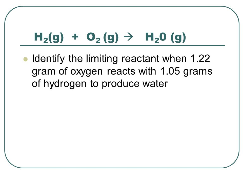 H2(g) + O2 (g)  H20 (g) Identify the limiting reactant when 1.22 gram of oxygen reacts with 1.05 grams of hydrogen to produce water.