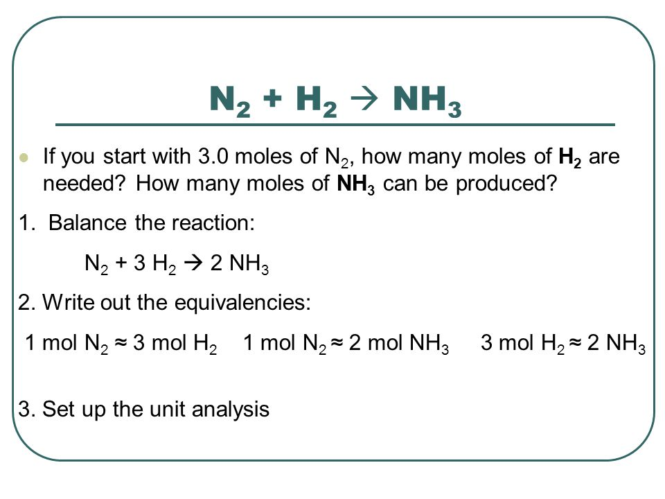 N2 + H2  NH3 If you start with 3.0 moles of N2, how many moles of H2 are needed How many moles of NH3 can be produced