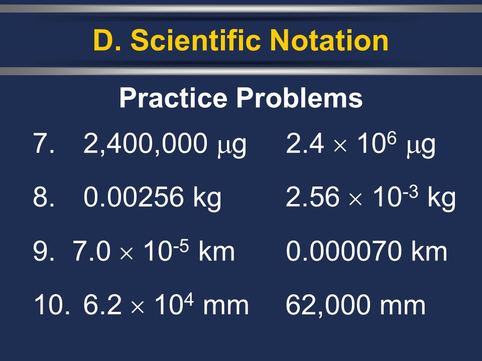 D. Scientific Notation Practice Problems 7. 2,400,000 g 8. 0.00256 kg