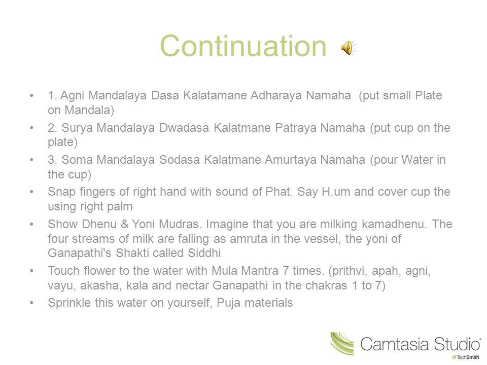 Continuation 1. Agni Mandalaya Dasa Kalatamane Adharaya Namaha (put small Plate on Mandala)