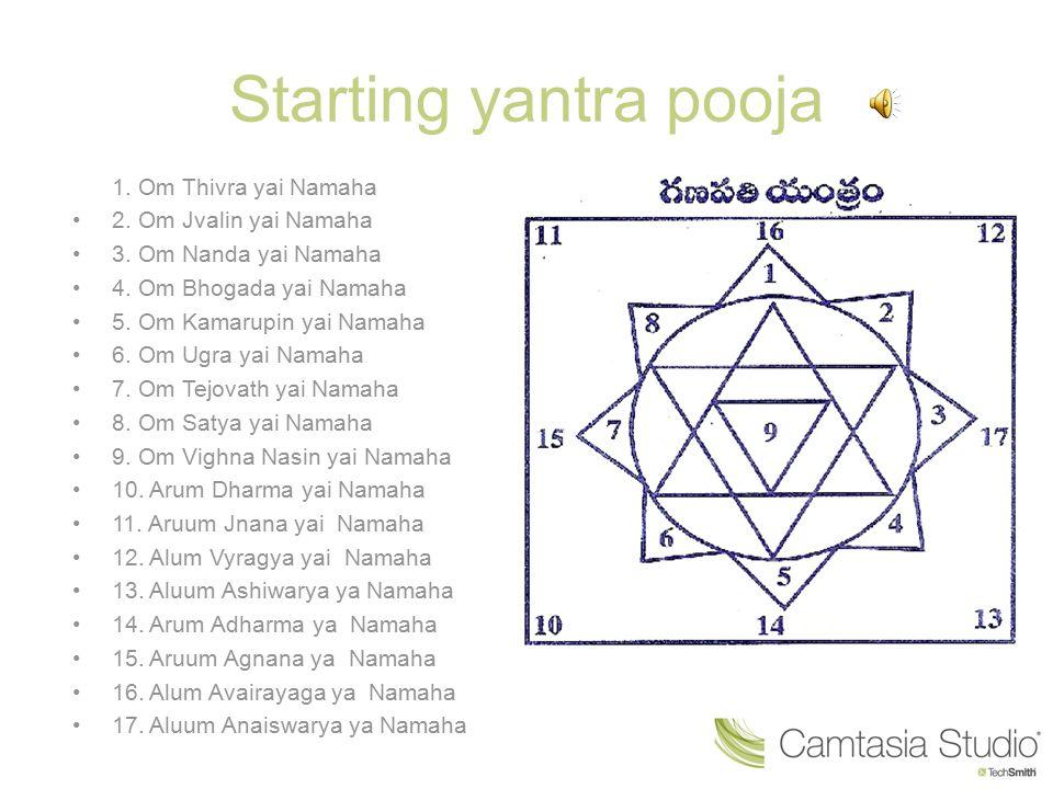 Starting yantra pooja 1. Om Thivra yai Namaha 2. Om Jvalin yai Namaha