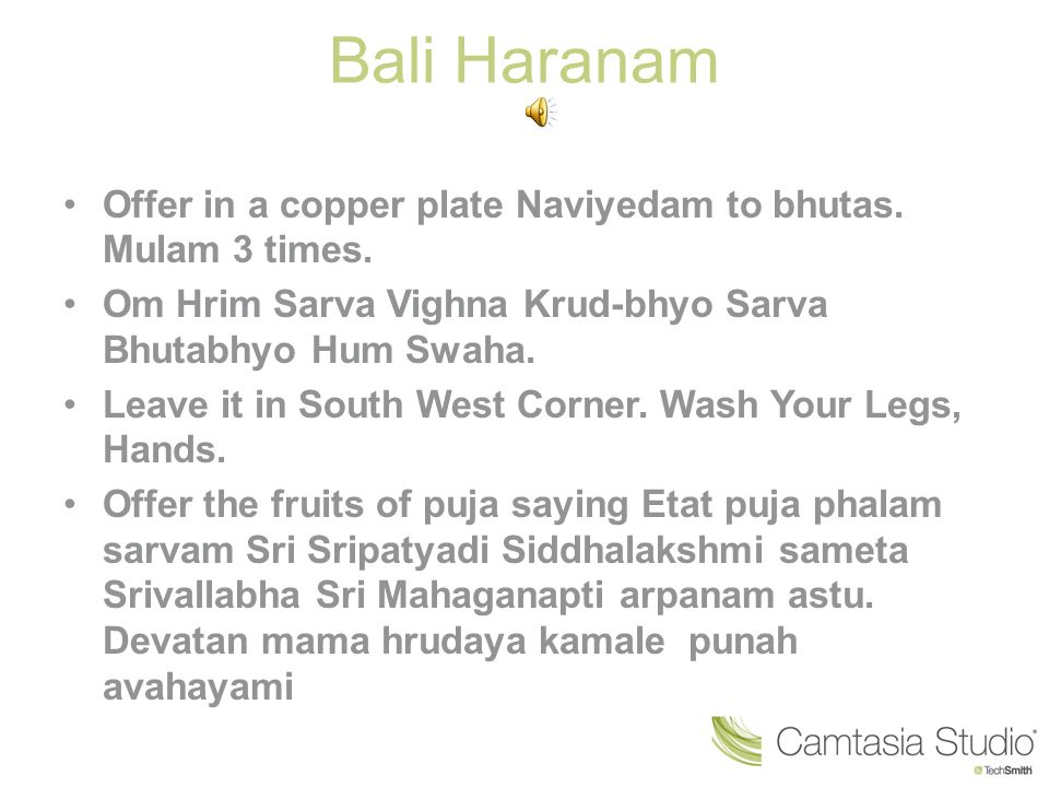 Bali Haranam Offer in a copper plate Naviyedam to bhutas. Mulam 3 times. Om Hrim Sarva Vighna Krud-bhyo Sarva Bhutabhyo Hum Swaha.