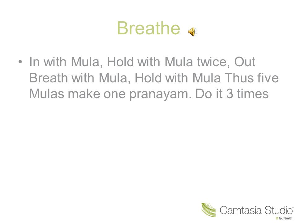 Breathe In with Mula, Hold with Mula twice, Out Breath with Mula, Hold with Mula Thus five Mulas make one pranayam.