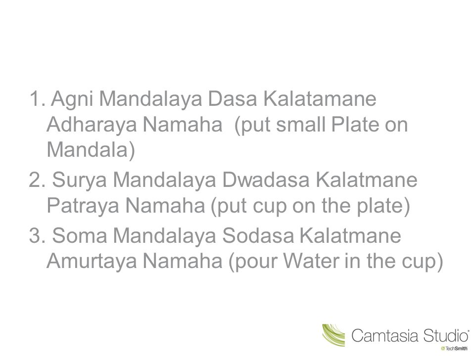 1. Agni Mandalaya Dasa Kalatamane Adharaya Namaha (put small Plate on Mandala) 2.