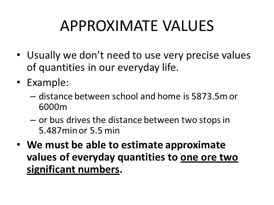 APPROXIMATE VALUES Usually we don't need to use very precise values of quantities in our everyday life.