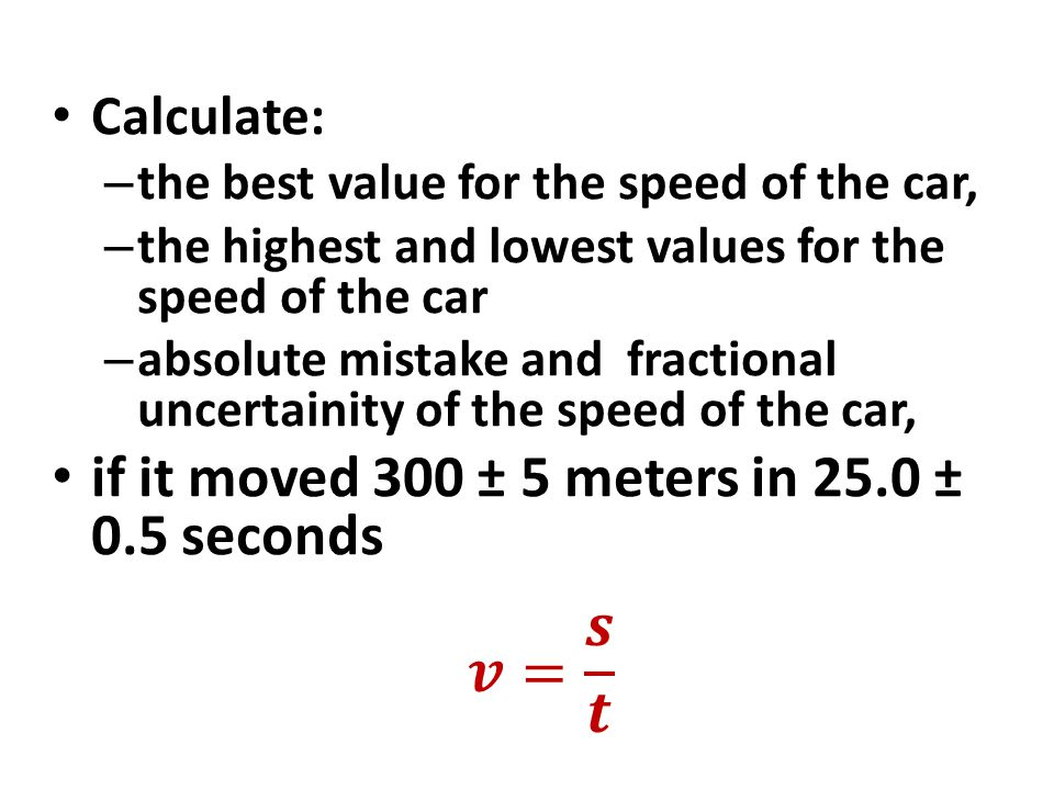 𝒗= 𝒔 𝒕 if it moved 300 ± 5 meters in 25.0 ± 0.5 seconds Calculate: