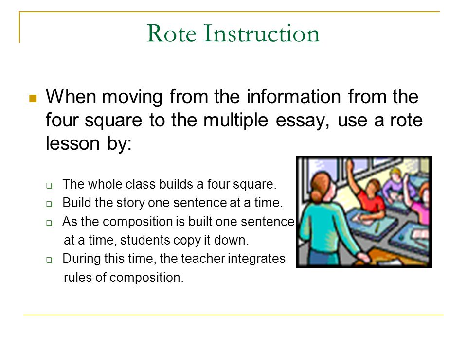 Rote Instruction When moving from the information from the four square to the multiple essay, use a rote lesson by: