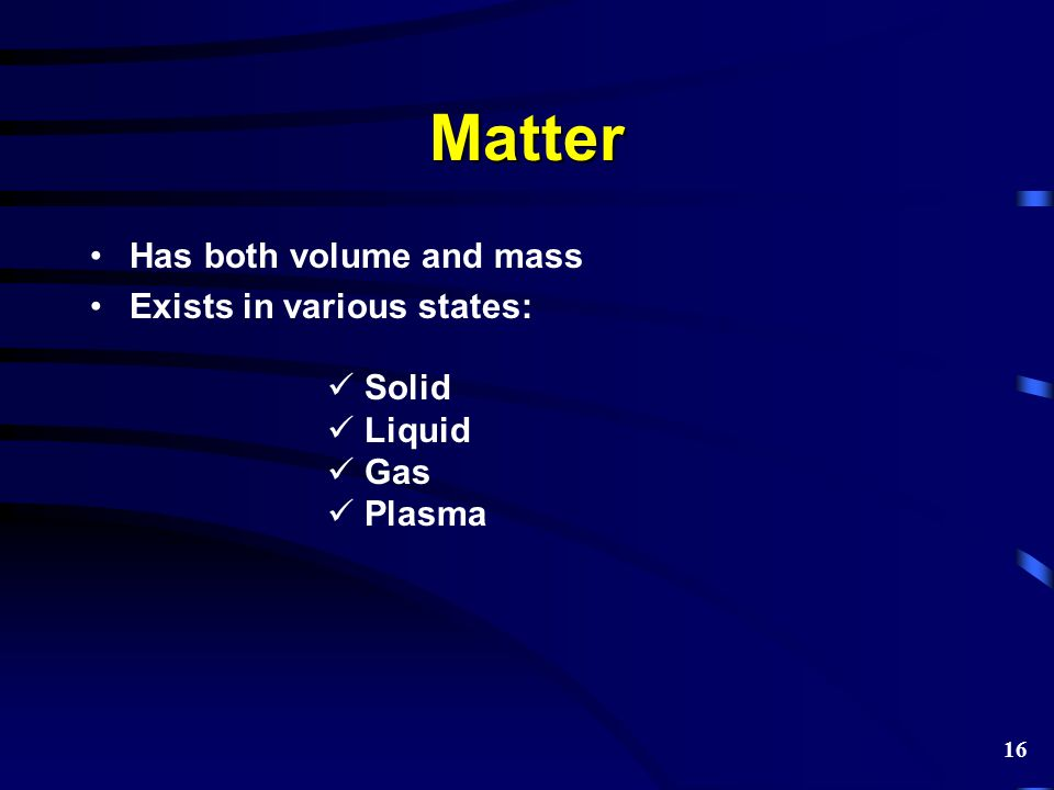 Matter Has both volume and mass Exists in various states: Solid Liquid