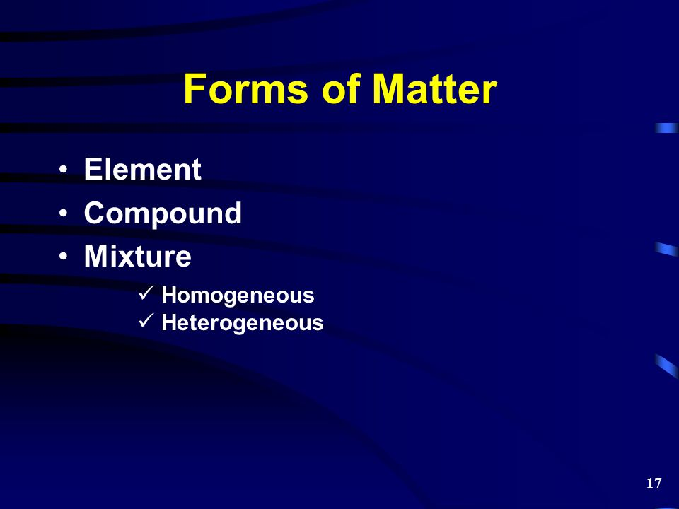 Forms of Matter Element Compound Mixture Homogeneous Heterogeneous 17
