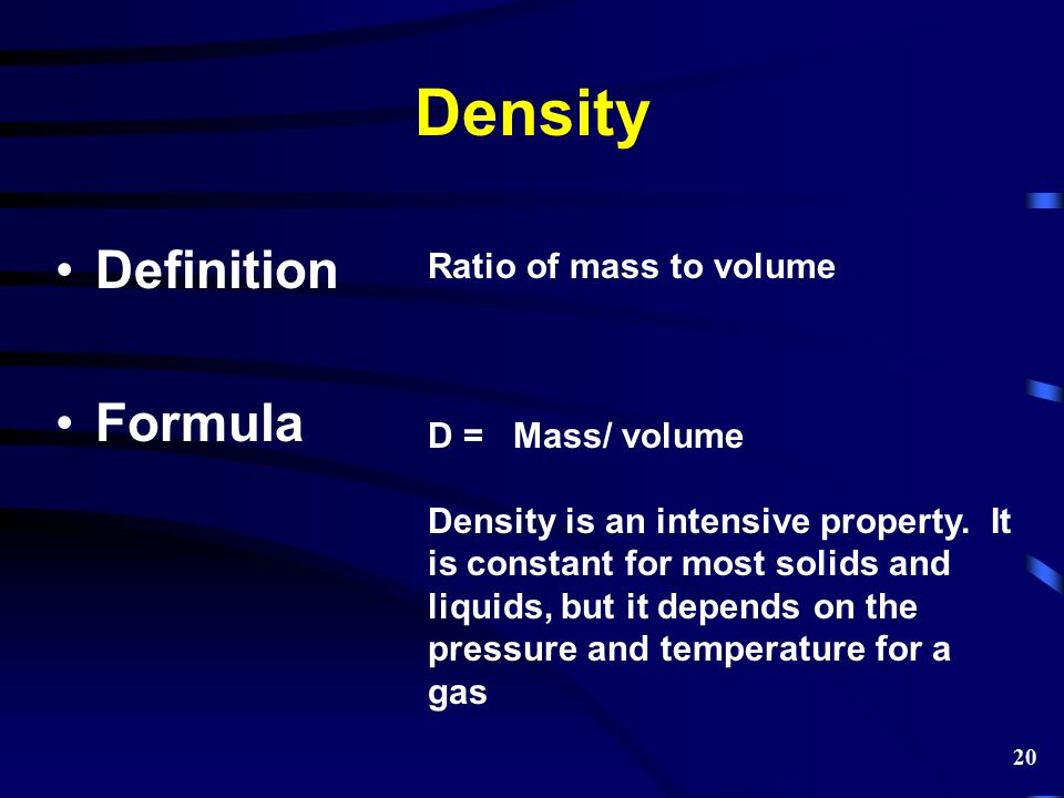 Density Definition Formula Ratio of mass to volume D = Mass/ volume