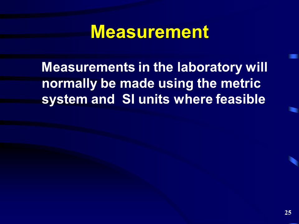 Measurement Measurements in the laboratory will normally be made using the metric system and SI units where feasible.