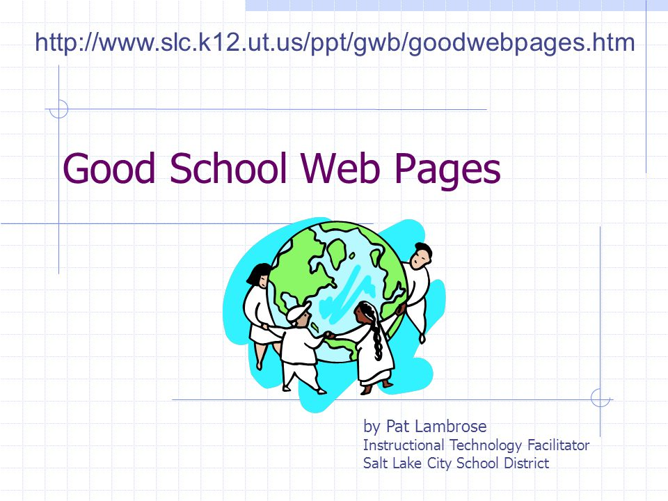 http://www.slc.k12.ut.us/ppt/gwb/goodwebpages.htm Good School Web Pages. by Pat Lambrose. Instructional Technology Facilitator.