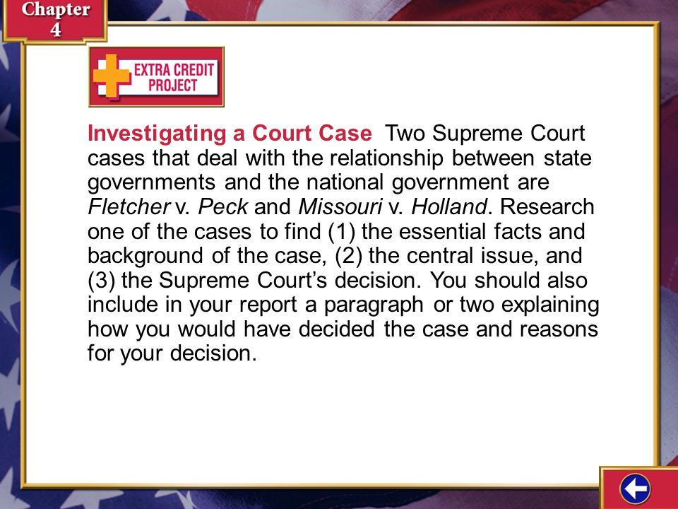 Investigating a Court Case Two Supreme Court cases that deal with the relationship between state governments and the national government are Fletcher v. Peck and Missouri v. Holland. Research one of the cases to find (1) the essential facts and background of the case, (2) the central issue, and (3) the Supreme Court's decision. You should also include in your report a paragraph or two explaining how you would have decided the case and reasons for your decision.