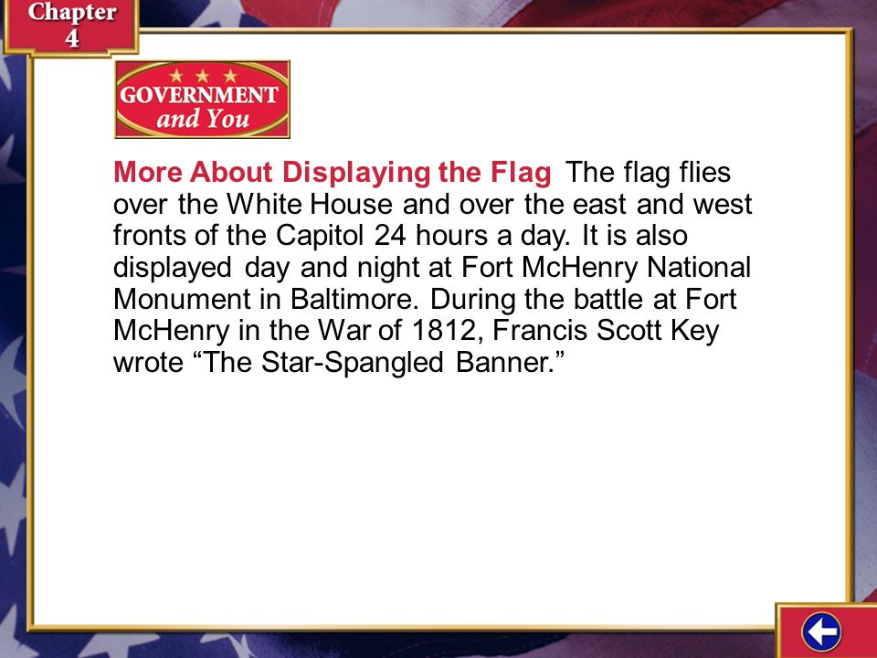 More About Displaying the Flag The flag flies over the White House and over the east and west fronts of the Capitol 24 hours a day. It is also displayed day and night at Fort McHenry National Monument in Baltimore. During the battle at Fort McHenry in the War of 1812, Francis Scott Key wrote The Star-Spangled Banner.