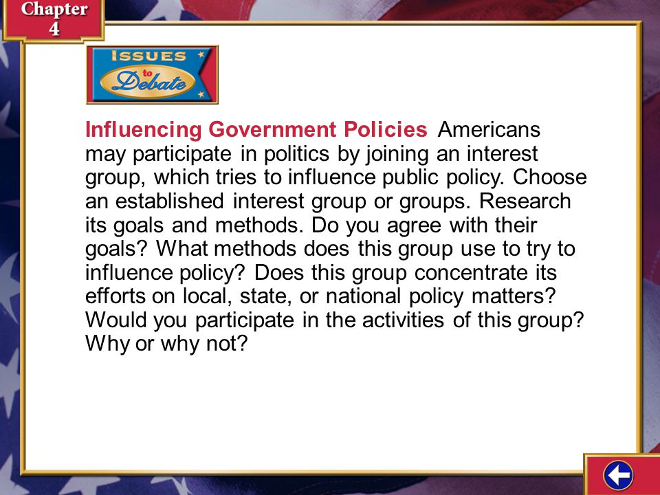Influencing Government Policies Americans may participate in politics by joining an interest group, which tries to influence public policy. Choose an established interest group or groups. Research its goals and methods. Do you agree with their goals What methods does this group use to try to influence policy Does this group concentrate its efforts on local, state, or national policy matters Would you participate in the activities of this group Why or why not