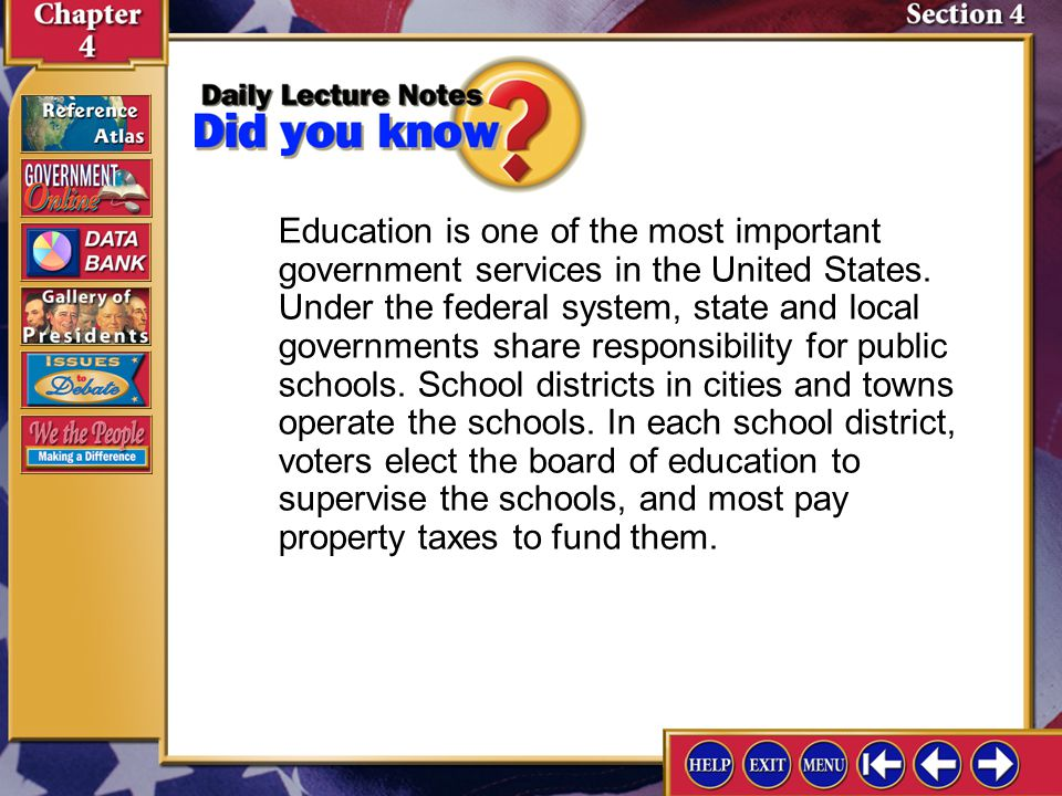 Education is one of the most important government services in the United States. Under the federal system, state and local governments share responsibility for public schools. School districts in cities and towns operate the schools. In each school district, voters elect the board of education to supervise the schools, and most pay property taxes to fund them.