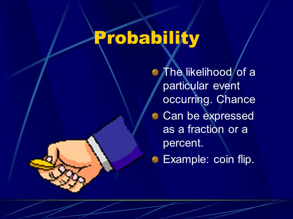 Probability The likelihood of a particular event occurring. Chance