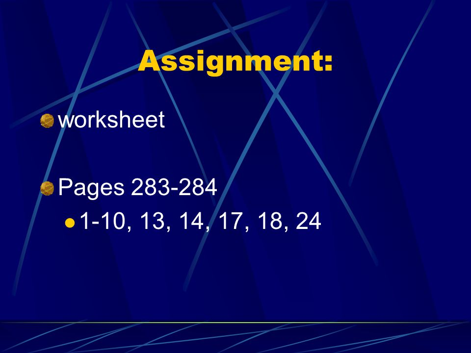 Assignment: worksheet Pages 283-284 1-10, 13, 14, 17, 18, 24