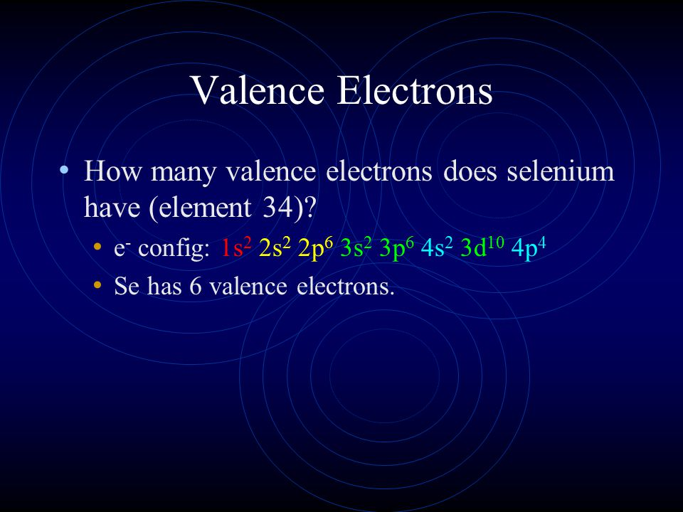 Valence Electrons How many valence electrons does selenium have (element 34) e- config: 1s2 2s2 2p6 3s2 3p6 4s2 3d10 4p4.