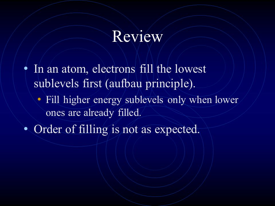 Review In an atom, electrons fill the lowest sublevels first (aufbau principle).
