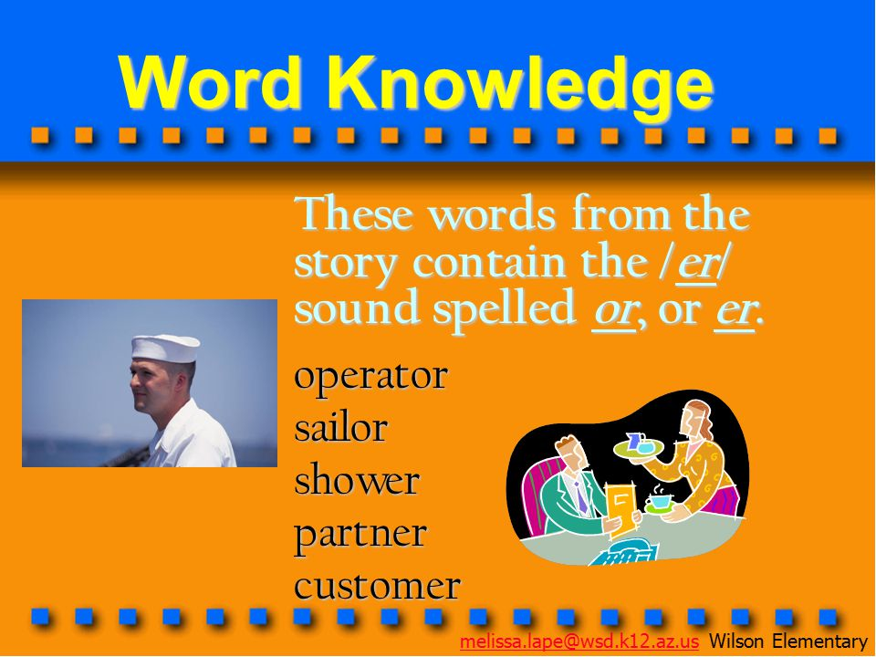 Word Knowledge These words from the story contain the /er/ sound spelled or, or er. operator. sailor.