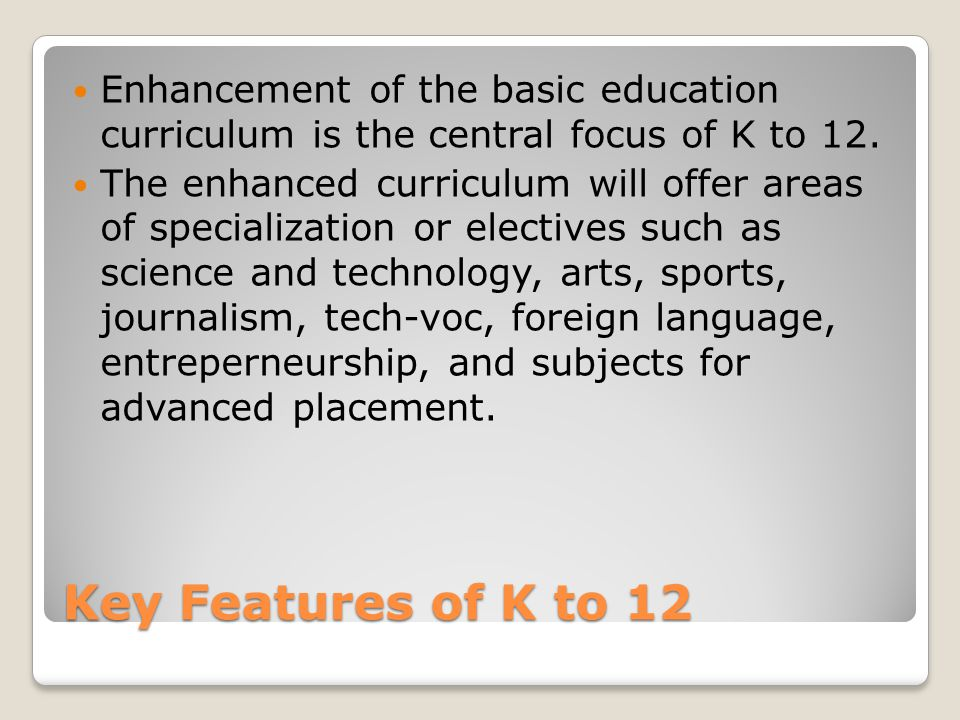 Enhancement of the basic education curriculum is the central focus of K to 12.